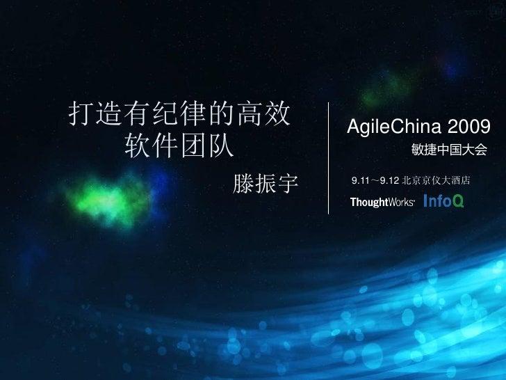 打造有纪律的高效   AgileChina 2009   软件团队             敏捷中国大会        滕振宇   9.11~9.12 北京京仪大酒店
