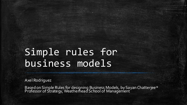 Simple rules for business models Axel Rodriguez Based on Simple Rules for designing Business Models, by Sayan Chatterjee* ...