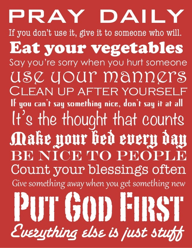 pray daily If you don't use it, give it to someone who will.  Eat your vegetables  Say you're sorry when you hurt someone ...