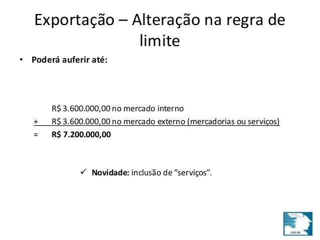 Exportação – Alteração na regra de  limite  • Poderá auferir até:  R$ 3.600.000,00 no mercado interno  + R$ 3.600.000,00 n...
