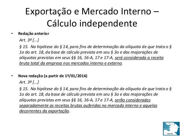 Exportação e Mercado Interno –  Cálculo independente  • Redação anterior  Art. 3º [...]  § 15. Na hipótese do § 14, para f...