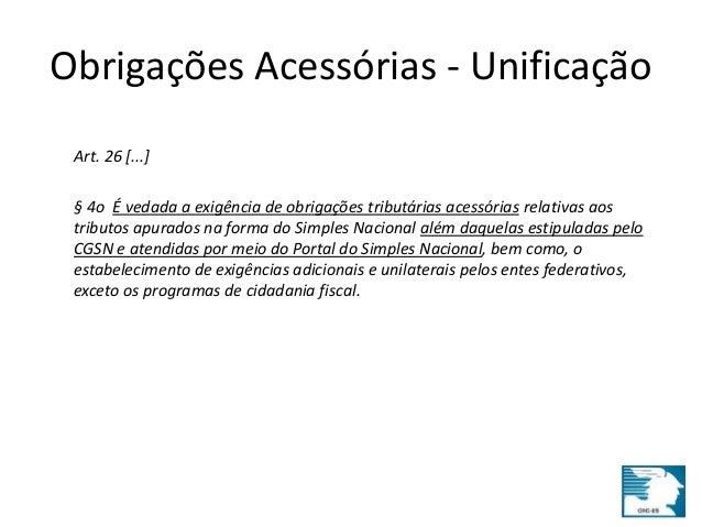 Obrigações Acessórias - Unificação  Art. 26 [...]  § 4o É vedada a exigência de obrigações tributárias acessórias relativa...