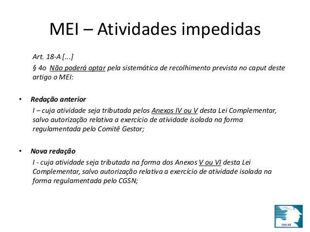 MEI – Atividades impedidas  Art. 18-A [...]  § 4o Não poderá optar pela sistemática de recolhimento prevista no caput dest...