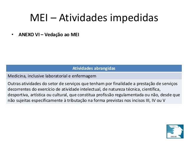 MEI – Atividades impedidas  • ANEXO VI – Vedação ao MEI  Atividades abrangidas  Medicina, inclusive laboratorial e enferma...