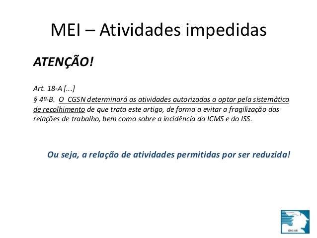 MEI – Atividades impedidas  ATENÇÃO!  Art. 18-A [...]  § 4º-B. O CGSN determinará as atividades autorizadas a optar pela s...