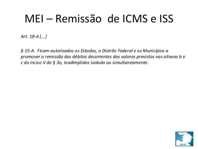 MEI – Remissão de ICMS e ISS  Art. 18-A [...]  § 15-A. Ficam autorizados os Estados, o Distrito Federal e os Municípios a ...