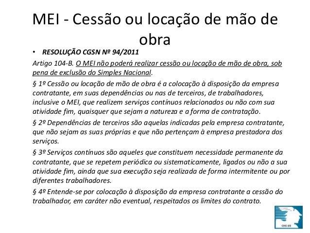 MEI - Cessão ou locação de mão de  obra  • RESOLUÇÃO CGSN Nº 94/2011  Artigo 104-B. O MEI não poderá realizar cessão ou lo...