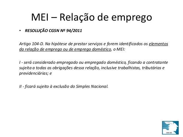 MEI – Relação de emprego  • RESOLUÇÃO CGSN Nº 94/2011  Artigo 104-D. Na hipótese de prestar serviços e forem identificados...