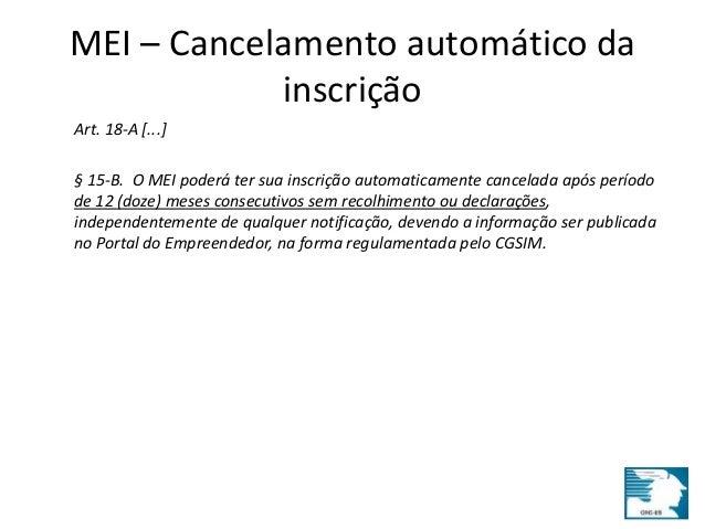 MEI – Cancelamento automático da  inscrição  Art. 18-A [...]  § 15-B. O MEI poderá ter sua inscrição automaticamente cance...