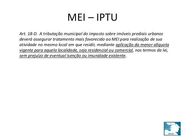 MEI – IPTU  Art. 18-D. A tributação municipal do imposto sobre imóveis prediais urbanos  deverá assegurar tratamento mais ...