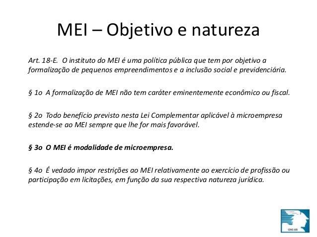 MEI – Objetivo e natureza  Art. 18-E. O instituto do MEI é uma política pública que tem por objetivo a  formalização de pe...