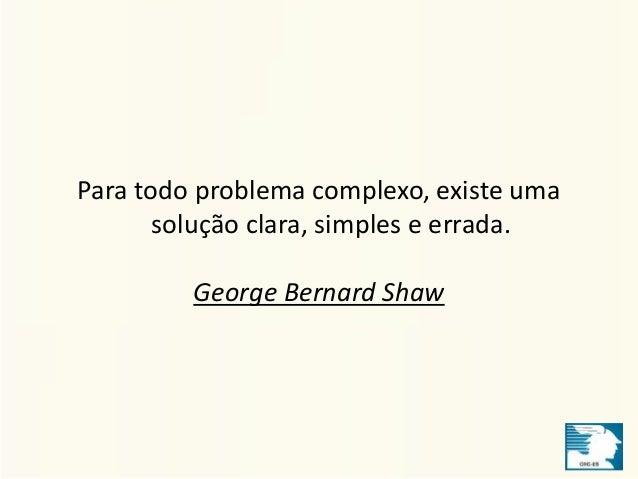 Para todo problema complexo, existe uma  solução clara, simples e errada.  George Bernard Shaw