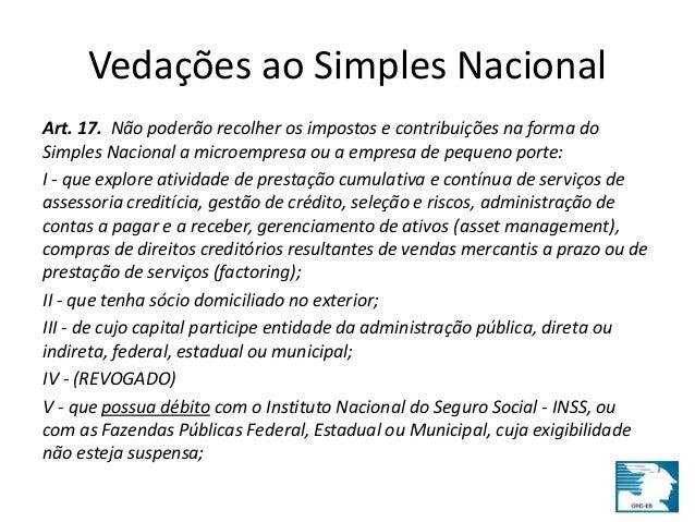 Vedações ao Simples Nacional  Art. 17. Não poderão recolher os impostos e contribuições na forma do  Simples Nacional a mi...