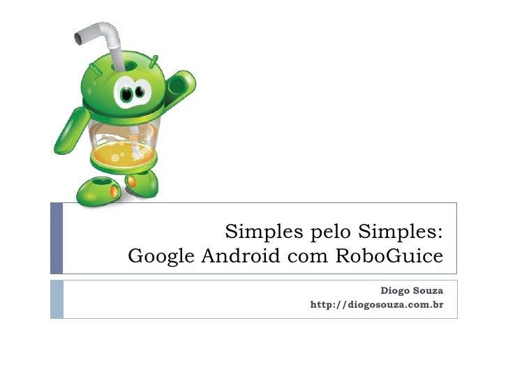 Simples pelo Simples:Google Android com RoboGuice                              Diogo Souza                 http://diogosou...