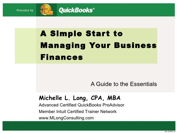 A Simple Start to Managing Your Business Finances A Guide to the Essentials QB_05/2005_01 Michelle L. Long, CPA, MBA Advan...