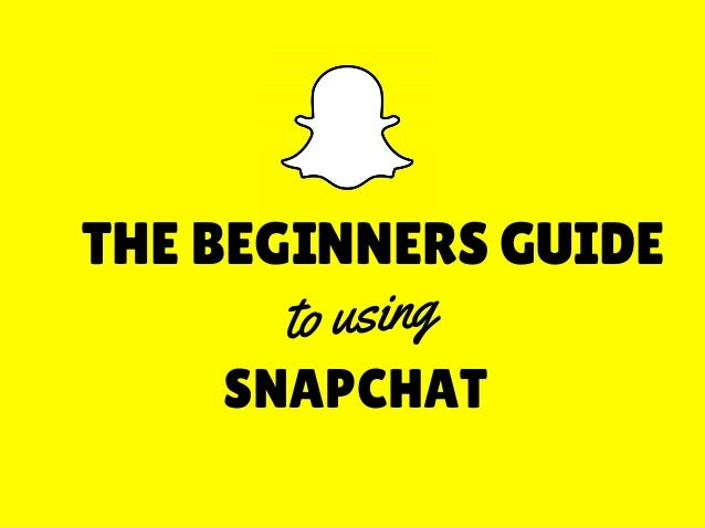 THE BEGINNERS GUIDE SNAPCHAT to using