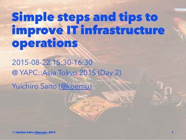 Simple steps and tips to improve IT infrastructure operations 2015-08-22 15:30-16:30 @ YAPC::Asia Tokyo 2015 (Day 2) Yuich...