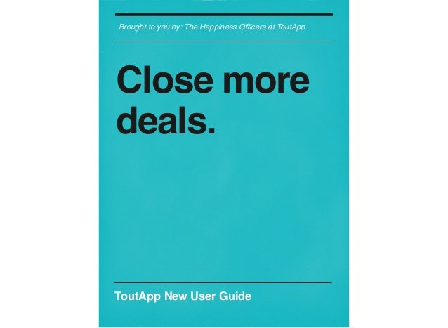 Brought to you by: The Happiness Officers at ToutApp Close more deals. ToutApp New User Guide