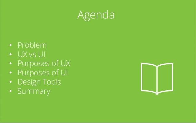 Agenda • • • • • •  Problem UX vs UI Purposes of UX Purposes of UI Design Tools Summary