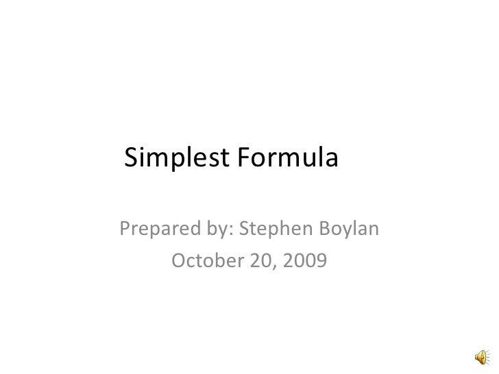 Simplest Formula<br />Prepared by: Stephen Boylan<br />October 20, 2009 <br />