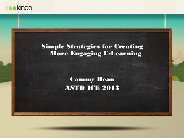 Simple Strategies for CreatingMore Engaging E-LearningCammy BeanASTD ICE 2013