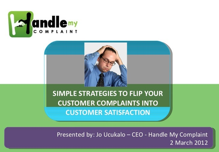 SIMPLE STRATEGIES TO FLIP YOUR  CUSTOMER COMPLAINTS INTO    CUSTOMER SATISFACTION Presented by: Jo Ucukalo – CEO - Handle ...