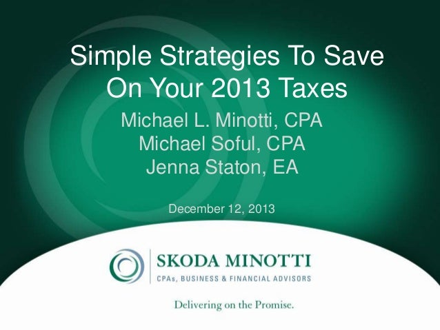 Simple Strategies To Save On Your 2013 Taxes Michael L. Minotti, CPA ` Michael Soful, CPA Jenna Staton, EA December 12, 20...