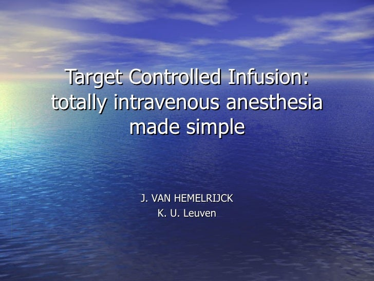 Target Controlled Infusion: totally intravenous anesthesia made simple J. VAN HEMELRIJCK K. U. Leuven