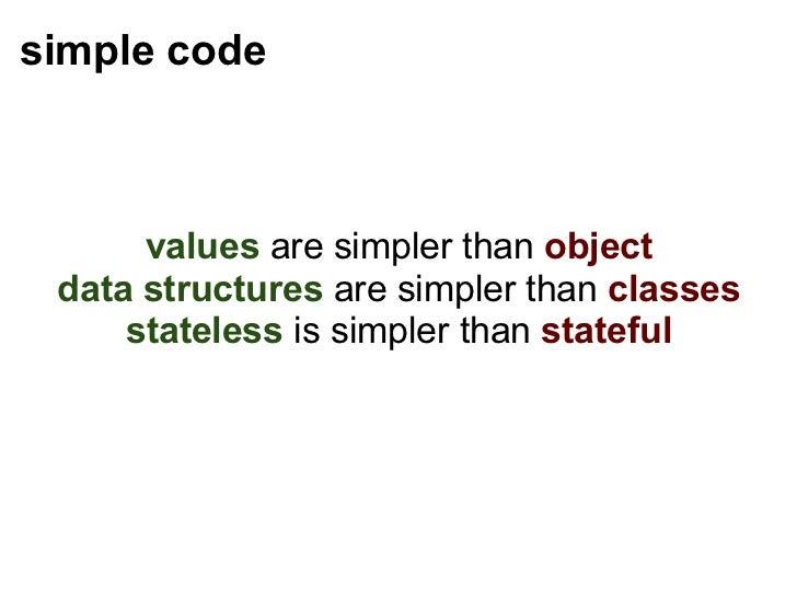 simple code <ul><li>values   are simpler than   object </li></ul><ul><li>data structures   are simpler than   classes </li...