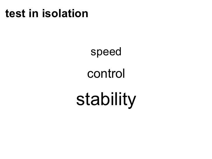 test in isolation <ul><li>speed </li></ul><ul><li>control </li></ul><ul><li>stability </li></ul>