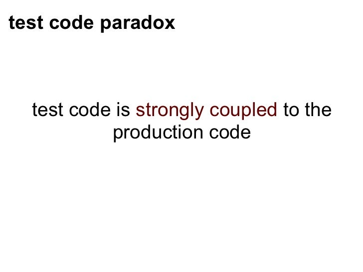 test code paradox <ul><li>test code is  strongly coupled  to the production code </li></ul>