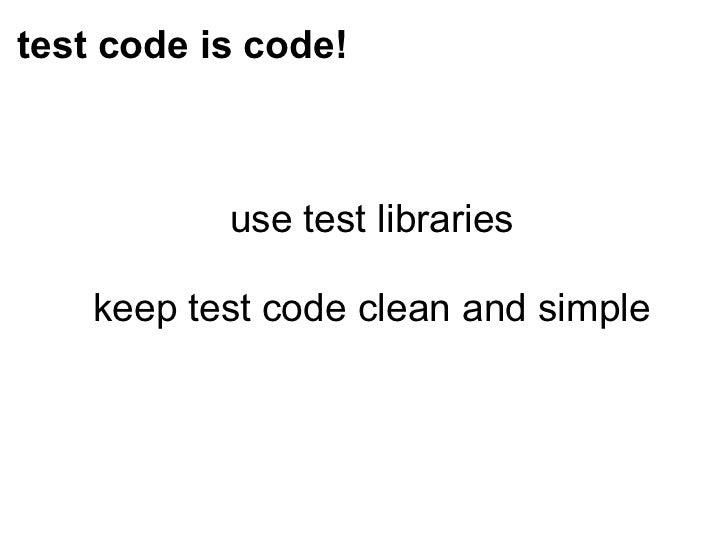 test code is code! <ul><li>use test libraries </li></ul><ul><li>keep test code clean and simple </li></ul>