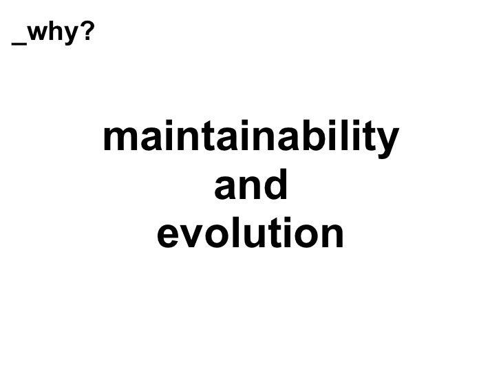 _why? <ul><li>maintainability </li></ul><ul><li>and </li></ul><ul><li>evolution </li></ul>