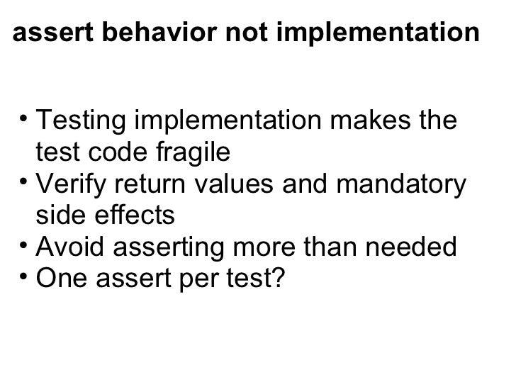 assert behavior not implementation <ul><ul><li>Testing implementation makes the test code fragile </li></ul></ul><ul><ul><...