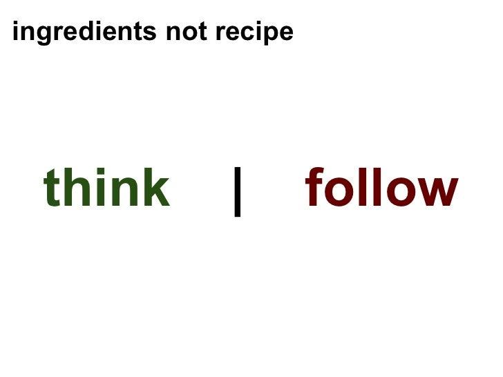 ingredients not recipe <ul><li>think  |  follow </li></ul>
