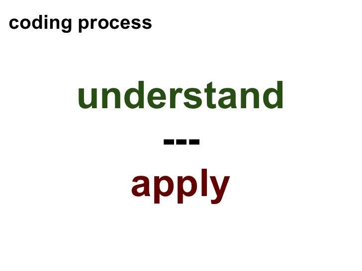 coding process <ul><li>understand </li></ul><ul><li>--- </li></ul><ul><li>apply </li></ul>