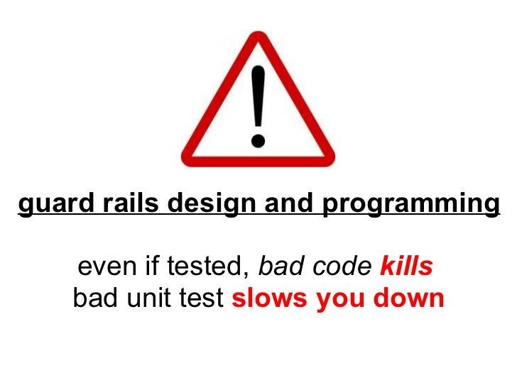 <ul><li>guard rails design and programming </li></ul><ul><li>even if tested, bad code  kills </li></ul><ul><li>badunit ...