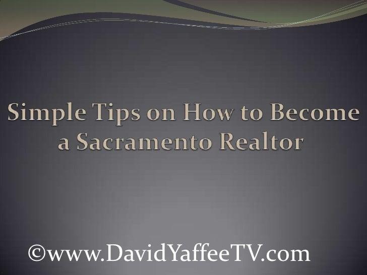 Simple Tips on How to Become a Sacramento Realtor<br />©www.DavidYaffeeTV.com<br />