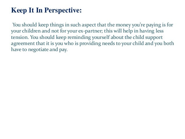 Keep It In Perspective: You should keep things in such aspect that the money you're paying is for your children and not fo...