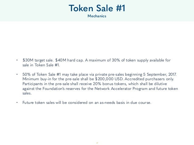 47 • $30M target sale. $40M hard cap. A maximum of 30% of token supply available for sale in Token Sale #1. • 50% of Toke...