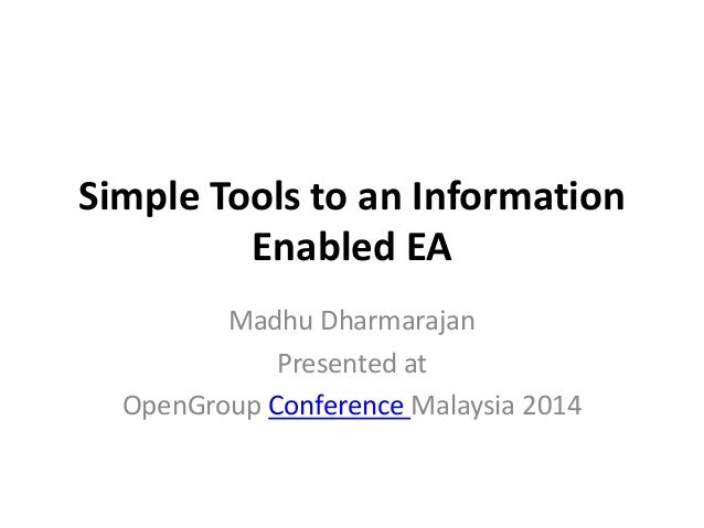 Simple Tools to an Information Enabled EA Madhu Dharmarajan Presented at OpenGroup Conference Malaysia 2014