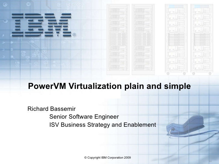 PowerVM Virtualization plain and simple Richard Bassemir Senior Software Engineer ISV Business Strategy and Enablement