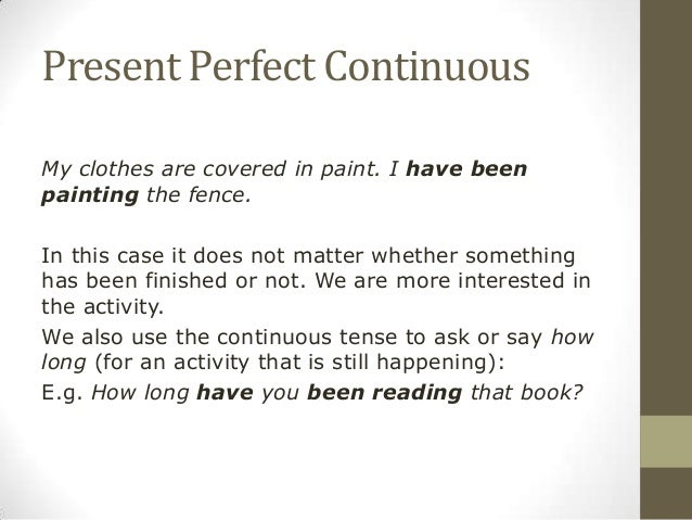 Present Perfect ContinuousMy clothes are covered in paint. I have beenpainting the fence.In this case it does not matter w...
