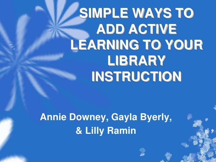 SIMPLE WAYS TO ADD ACTIVE LEARNING TO YOUR LIBRARY INSTRUCTION <br />Annie Downey, Gayla Byerly, <br />& Lilly Ramin <br />