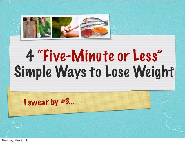"""I swear by #3... 4 """"Five-Minute or Less"""" Simple Ways to Lose Weight Thursday, May 1, 14"""