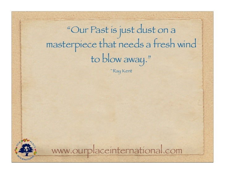 """""""Our Past is just dust on amasterpiece that needs a fresh wind          to blow away.""""              ~Ray Kent www.ourplace..."""