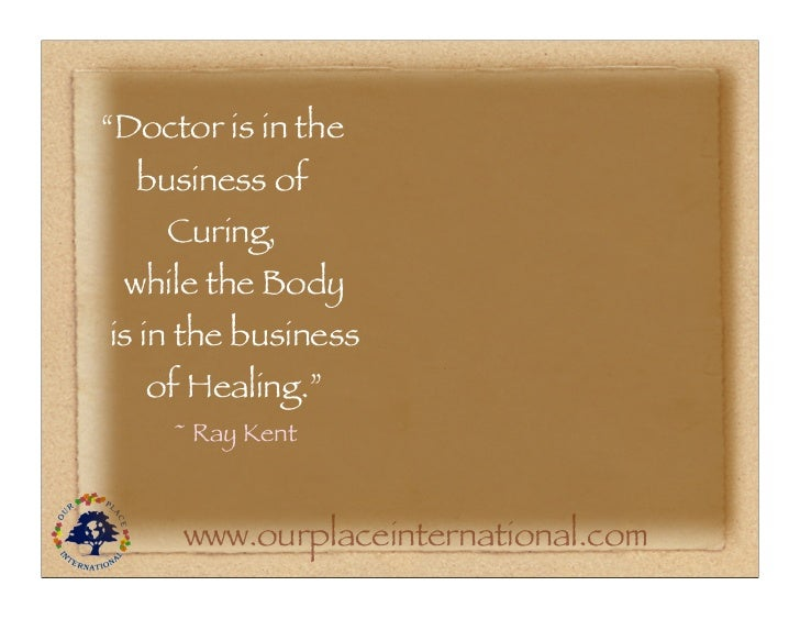 """""""Doctor is in the  business of    Curing, while the Bodyis in the business   of Healing.""""     ~ Ray Kent     www.ourplacei..."""