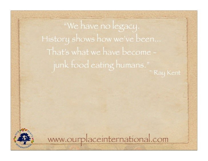 """""""We have no legacy.History shows how we've been... That's what we have become -  junk food eating humans.""""                ..."""