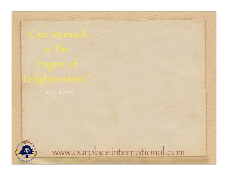 """""""Our Stomach    is The  Engine ofEnlightenment.""""   ~Ray Kent      www.ourplaceinternational.com"""