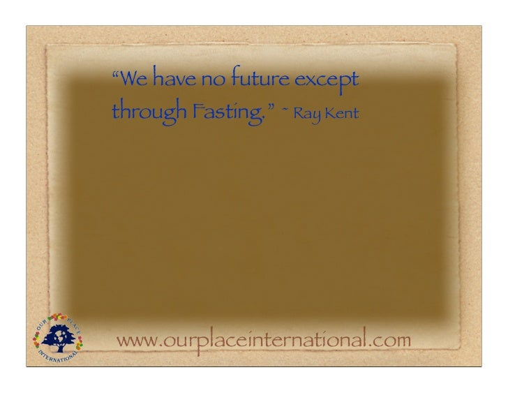 """""""We have no future exceptthrough Fasting."""" ~ Ray Kentwww.ourplaceinternational.com"""